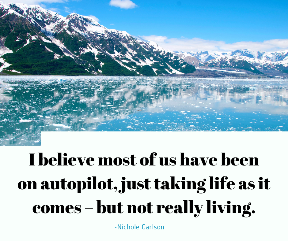Most of us have been on autopilot, just taking life as it come but notreally living, Nichole Carlson