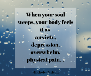 When your soul weeps, your body feels it as anxiety, depression, overwhelm, physical pain... -Nichole Carlson