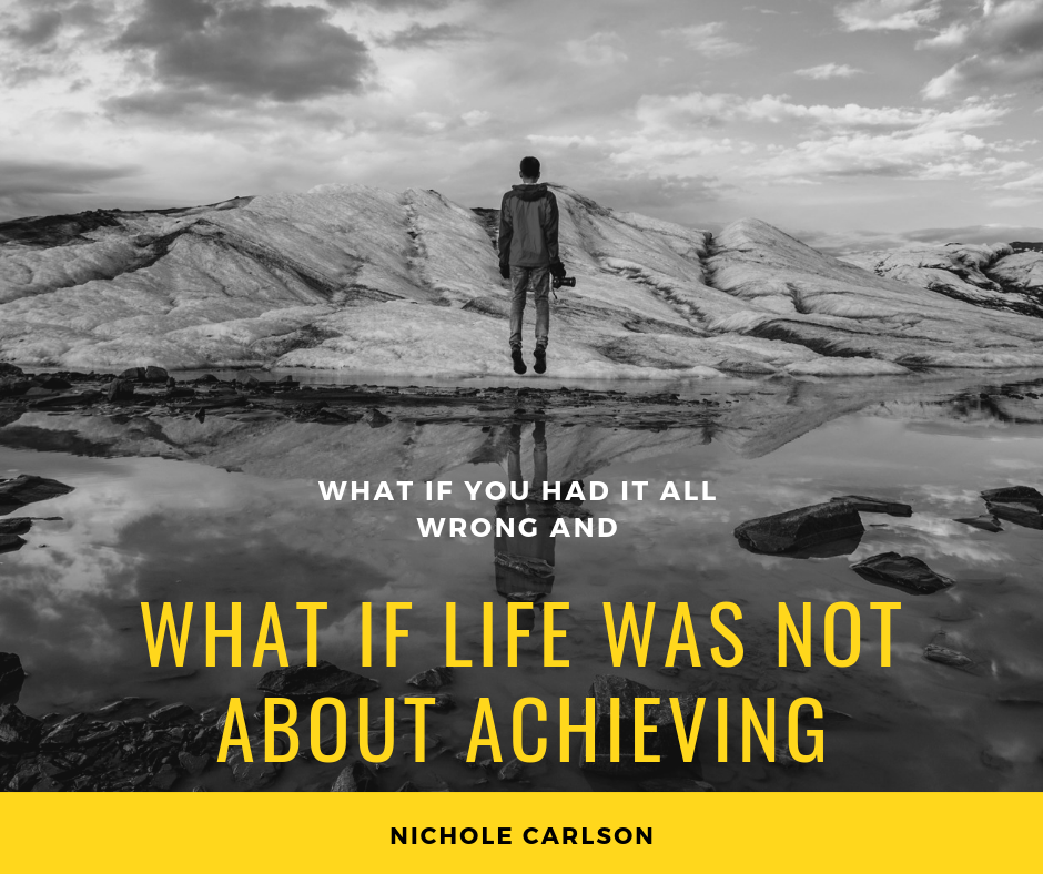 What if you had it all wrong and what if life was not about achieving. -Nichole Carlson