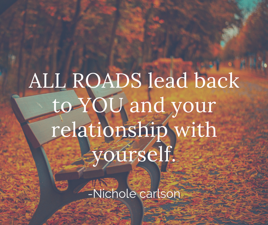 All roads lead back to you are your relationship with yourself. -Nichole Carlson