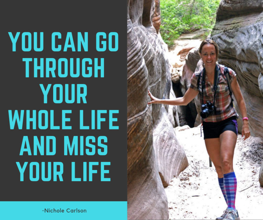 You can go through your whole life and miss your life. Nichole Carlson